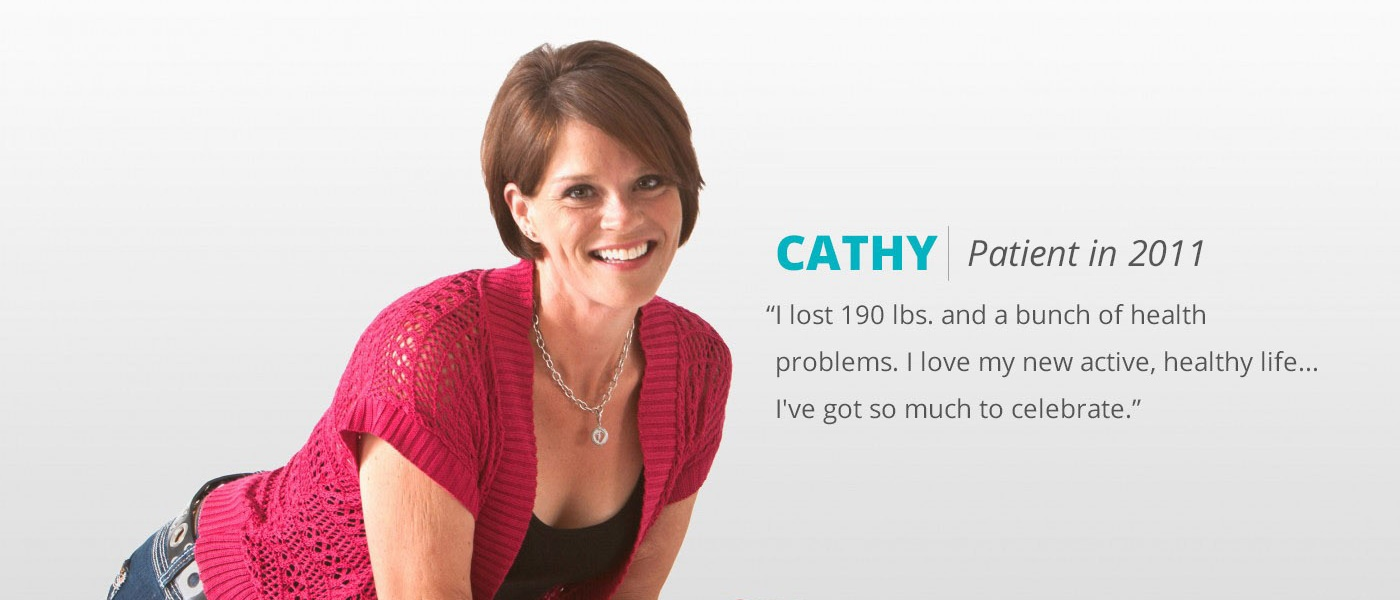 A quote from Cathy, a patient in 2011. I lost 190 pounds and a bunch of health problems. I love my new active, healthy life. I
